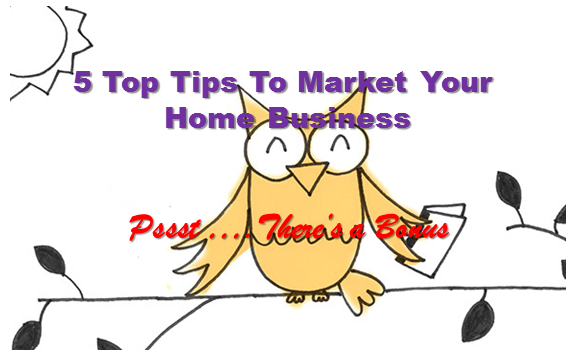 5 Top Tips To Market Your Home Business Effectively!