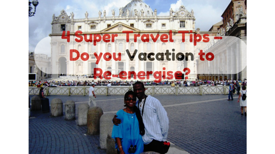 4 Super Travel Tips – Do you Vacation to Re-energise?