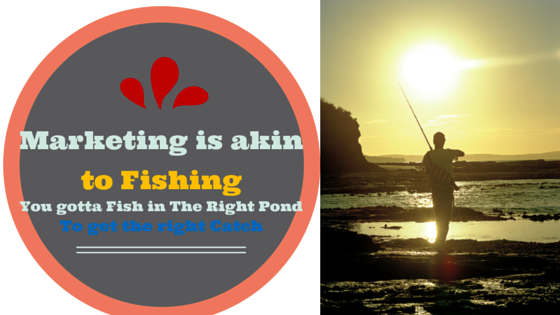 Marketing is Akin to Fishing, But the Idea os to Fish in The right Pond!