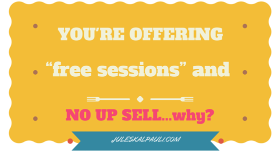Never Make Free Offers or Free Sessions Without an Up-sell! Your Job is to Help as Many people as possible!
