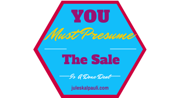 If you assume the sale you will exude confidence and Thus Engender trust in your Prospect!