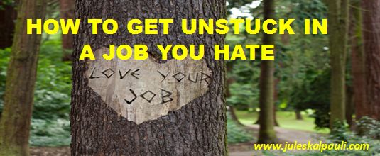 How to Get Unstuck in a JOB you hate Today!