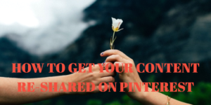 5 EFFECTIVE STEPS TO GET YOUR CONTENT RE-PINNED ON PINTEREST